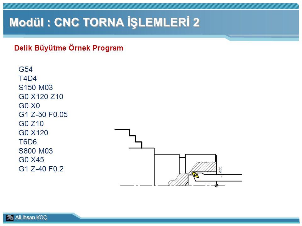 Ali İhsan KOÇ Modül : CNC TORNA İŞLEMLERİ 2 Delik Büyütme Örnek Program G54 T4D4 S150 M03 G0 X120 Z10 G0 X0 G1 Z-50 F0.05 G0 Z10 G0 X120 T6D6 S800 M03