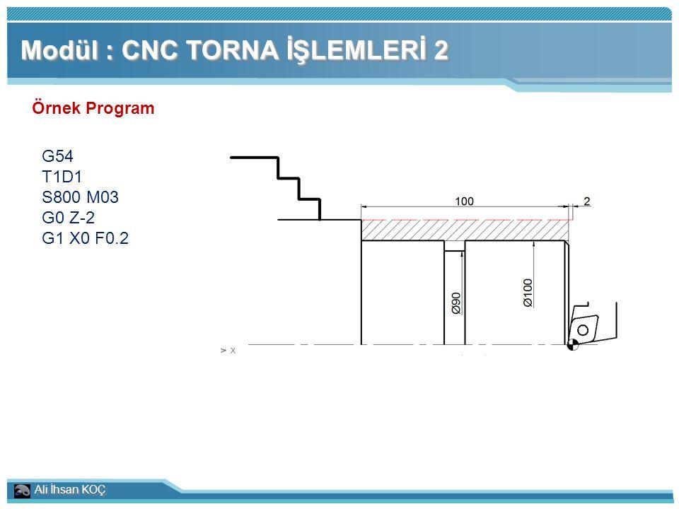 Ali İhsan KOÇ Modül : CNC TORNA İŞLEMLERİ 2 Örnek Program G54 T1D1 S800 M03 G0 Z-2 G1 X0 F0.2