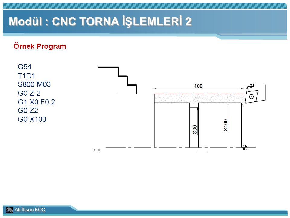 Ali İhsan KOÇ Modül : CNC TORNA İŞLEMLERİ 2 Örnek Program G54 T1D1 S800 M03 G0 Z-2 G1 X0 F0.2 G0 Z2 G0 X100