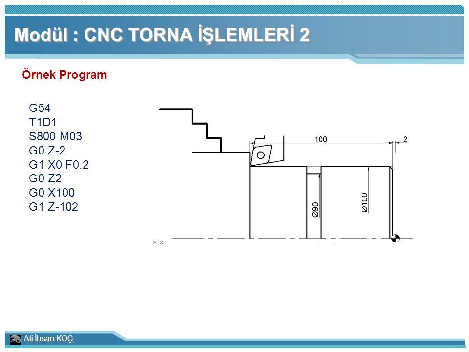Ali İhsan KOÇ Modül : CNC TORNA İŞLEMLERİ 2 Örnek Program G54 T1D1 S800 M03 G0 Z-2 G1 X0 F0.2 G0 Z2 G0 X100 G1 Z-102