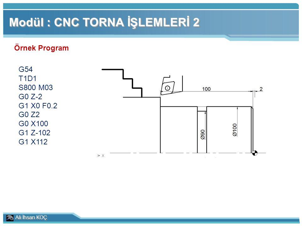 Ali İhsan KOÇ Modül : CNC TORNA İŞLEMLERİ 2 Örnek Program G54 T1D1 S800 M03 G0 Z-2 G1 X0 F0.2 G0 Z2 G0 X100 G1 Z-102 G1 X112