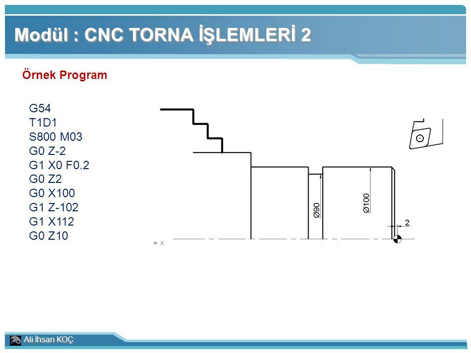 Ali İhsan KOÇ Modül : CNC TORNA İŞLEMLERİ 2 Örnek Program G54 T1D1 S800 M03 G0 Z-2 G1 X0 F0.2 G0 Z2 G0 X100 G1 Z-102 G1 X112 G0 Z10