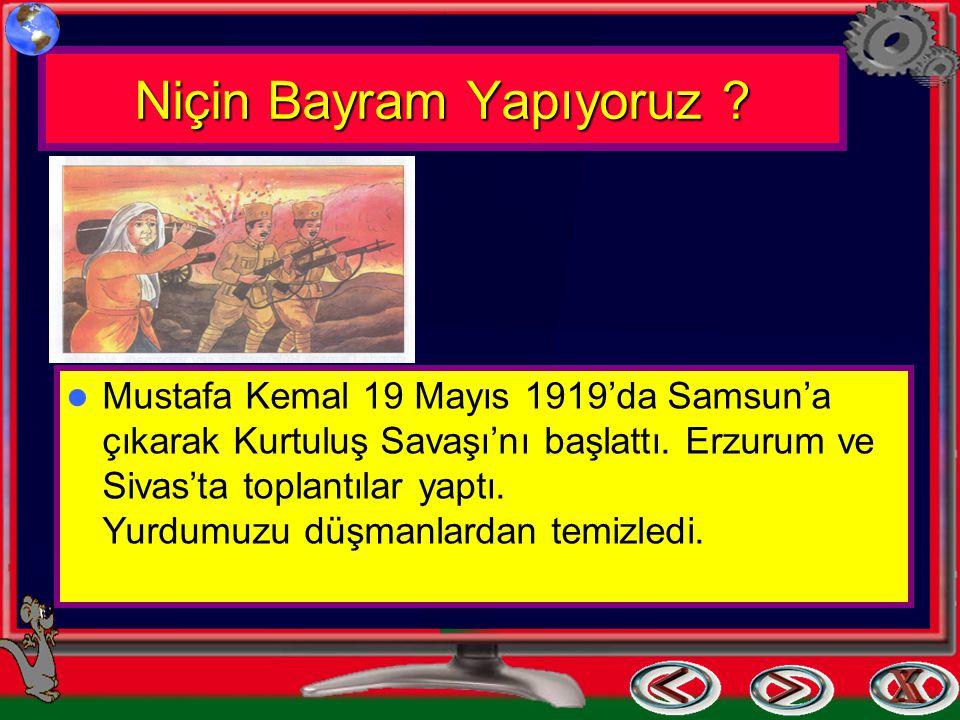 Niçin Bayram Yapıyoruz ? Mustafa Kemal 19 Mayıs 1919'da Samsun'a çıkarak Kurtuluş Savaşı'nı başlattı. Erzurum ve Sivas'ta toplantılar yaptı. Yurdumuzu