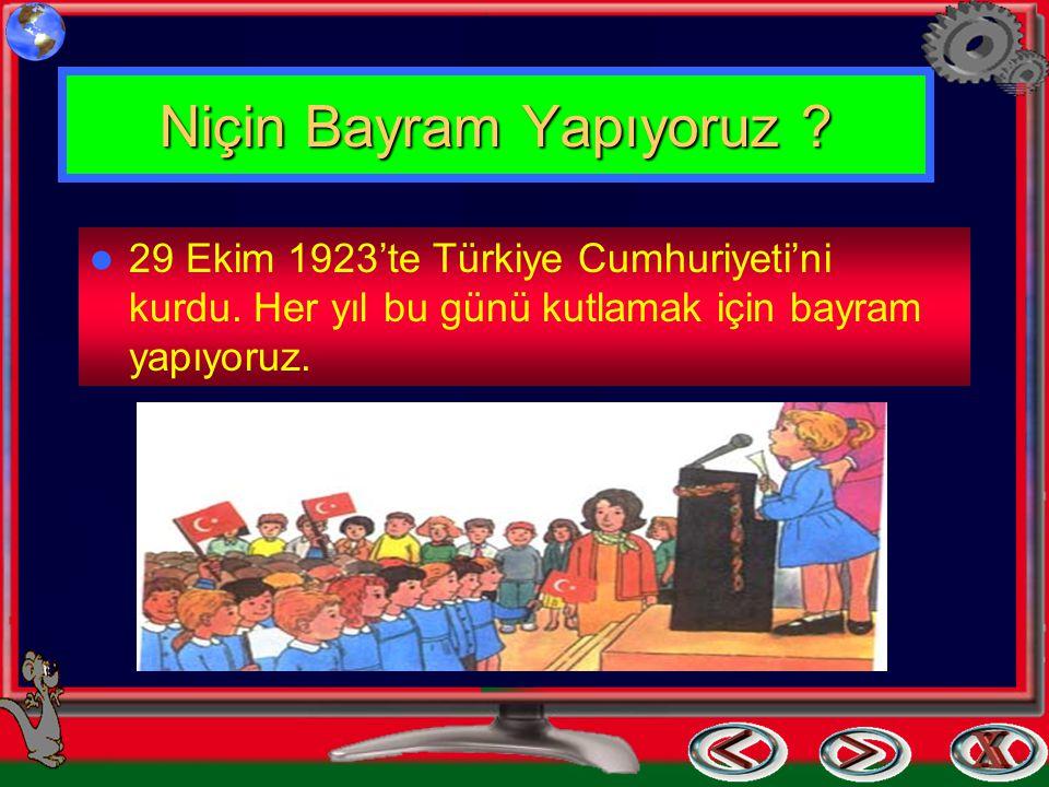 Niçin Bayram Yapıyoruz ? 29 Ekim 1923'te Türkiye Cumhuriyeti'ni kurdu. Her yıl bu günü kutlamak için bayram yapıyoruz.