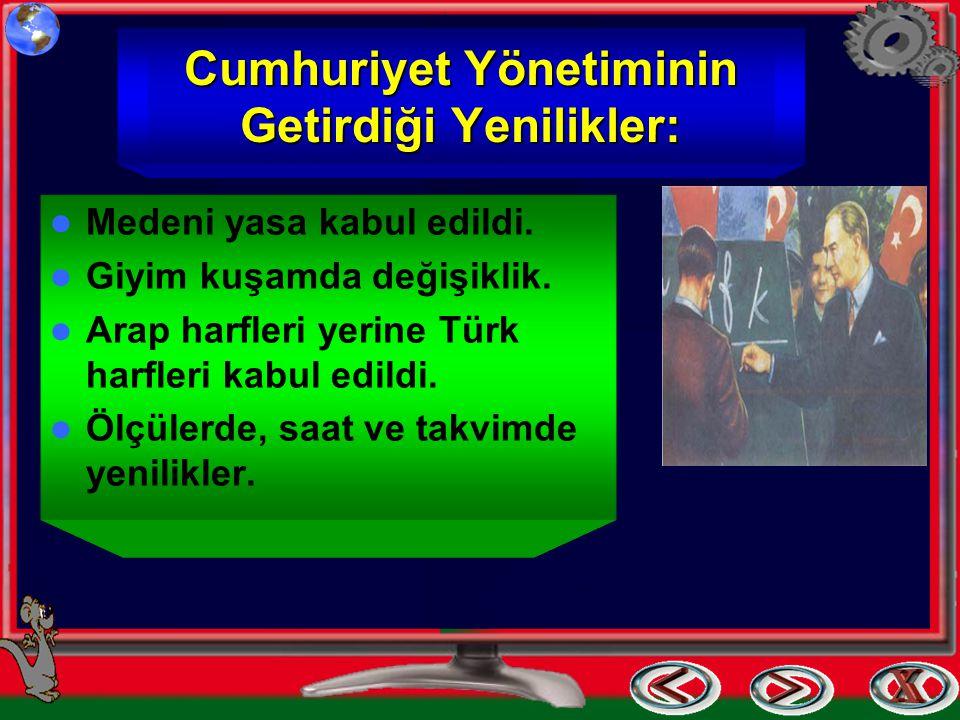 Cumhuriyet Yönetiminin Getirdiği Yenilikler: Medeni yasa kabul edildi. Giyim kuşamda değişiklik. Arap harfleri yerine Türk harfleri kabul edildi. Ölçü