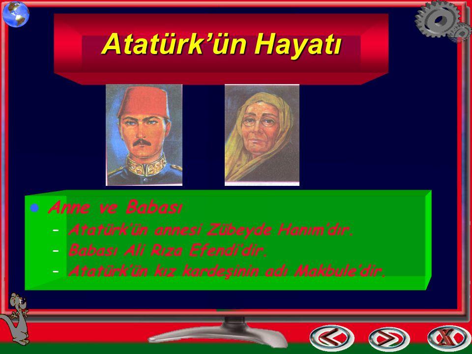 Atatürk'ün Hayatı Anne ve Babası – Atatürk'ün annesi Zübeyde Hanım'dır. – Babası Ali Rıza Efendi'dir. – Atatürk'ün kız kardeşinin adı Makbule'dir.