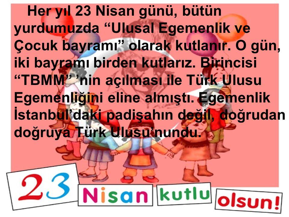 Her yıl 23 Nisan günü, bütün yurdumuzda Ulusal Egemenlik ve Çocuk bayramı olarak kutlanır.
