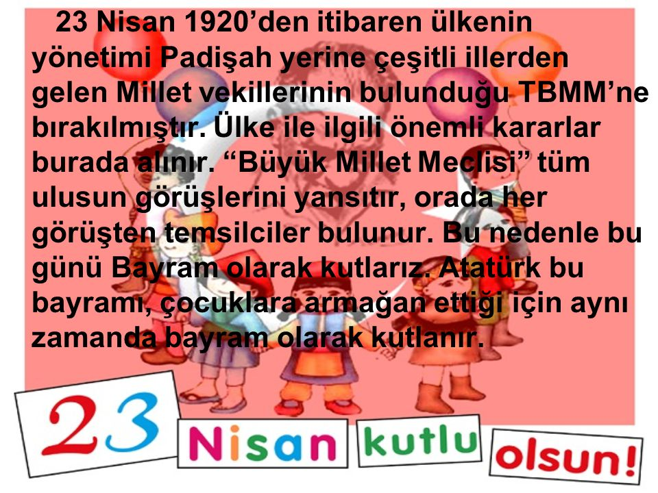 """Her yıl 23 Nisan günü, bütün yurdumuzda """"Ulusal Egemenlik ve Çocuk bayramı"""" olarak kutlanır. O gün, iki bayramı birden kutlarız. Birincisi """"TBMM"""" 'nin"""