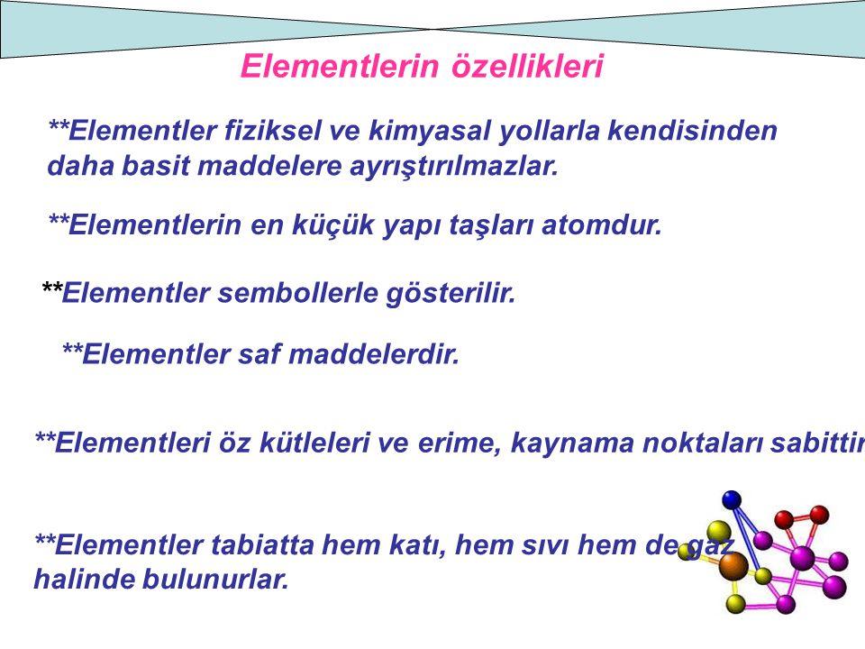 Elementlerin özellikleri **Elementler fiziksel ve kimyasal yollarla kendisinden daha basit maddelere ayrıştırılmazlar. **Elementlerin en küçük yapı ta