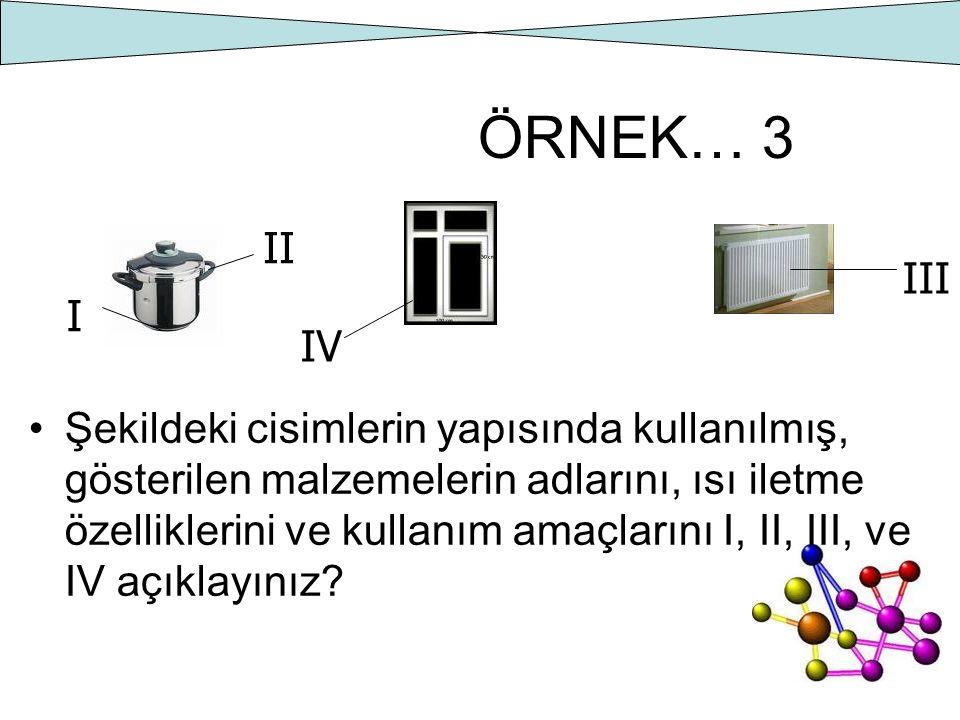 ÖRNEK… 3 Şekildeki cisimlerin yapısında kullanılmış, gösterilen malzemelerin adlarını, ısı iletme özelliklerini ve kullanım amaçlarını I, II, III, ve