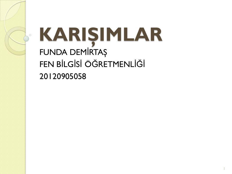 KARIŞIMLAR FUNDA DEM İ RTAŞ FEN B İ LG İ S İ Ö Ğ RETMENL İĞİ 20120905058 1