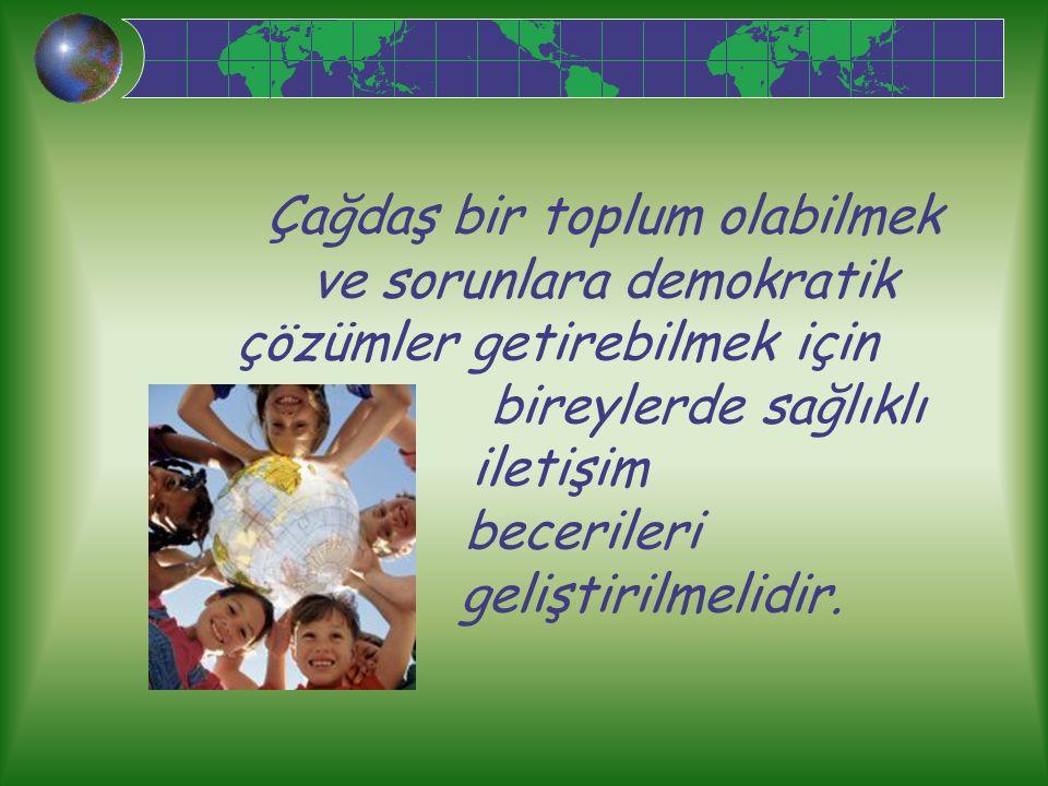 Çağdaş bir toplum olabilmek ve sorunlara demokratik çözümler getirebilmek için bireylerde sağlıklı iletişim becerileri geliştirilmelidir.
