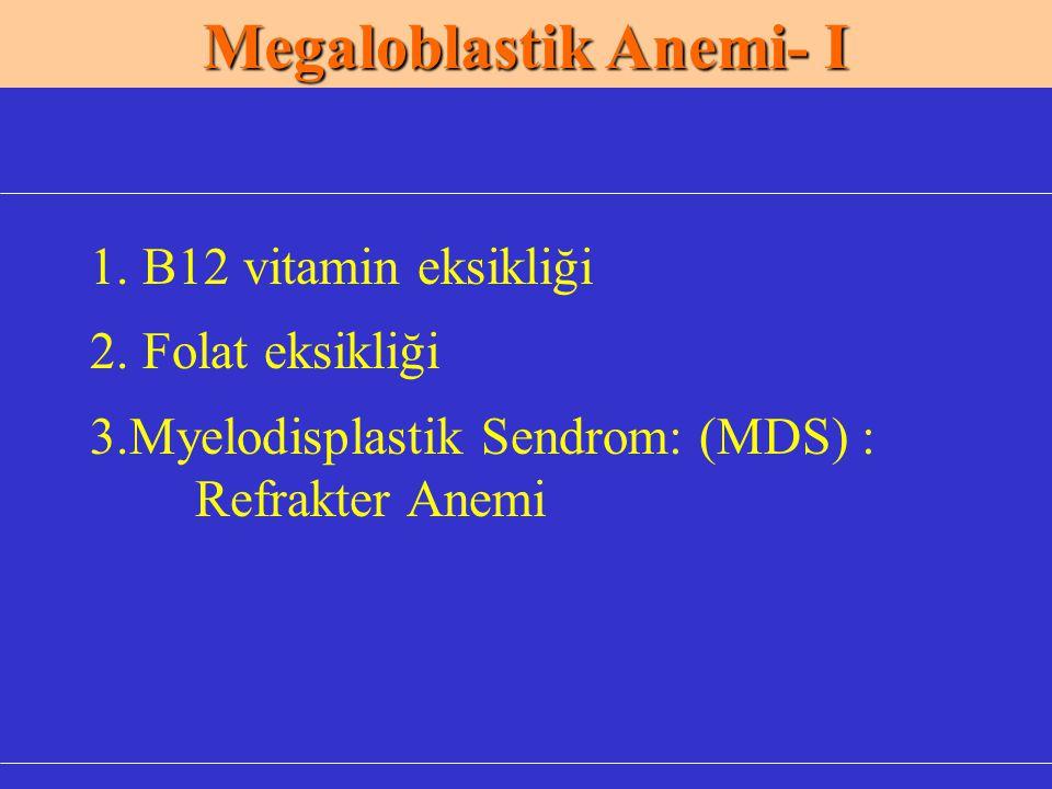Megaloblastik Anemi- I 1. B12 vitamin eksikliği 2. Folat eksikliği 3.Myelodisplastik Sendrom: (MDS) : Refrakter Anemi