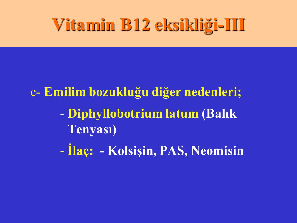 c- Emilim bozukluğu diğer nedenleri; - Diphyllobotrium latum (Balık Tenyası) -İlaç: - Kolsişin, PAS, Neomisin Vitamin B12 eksikliği-III