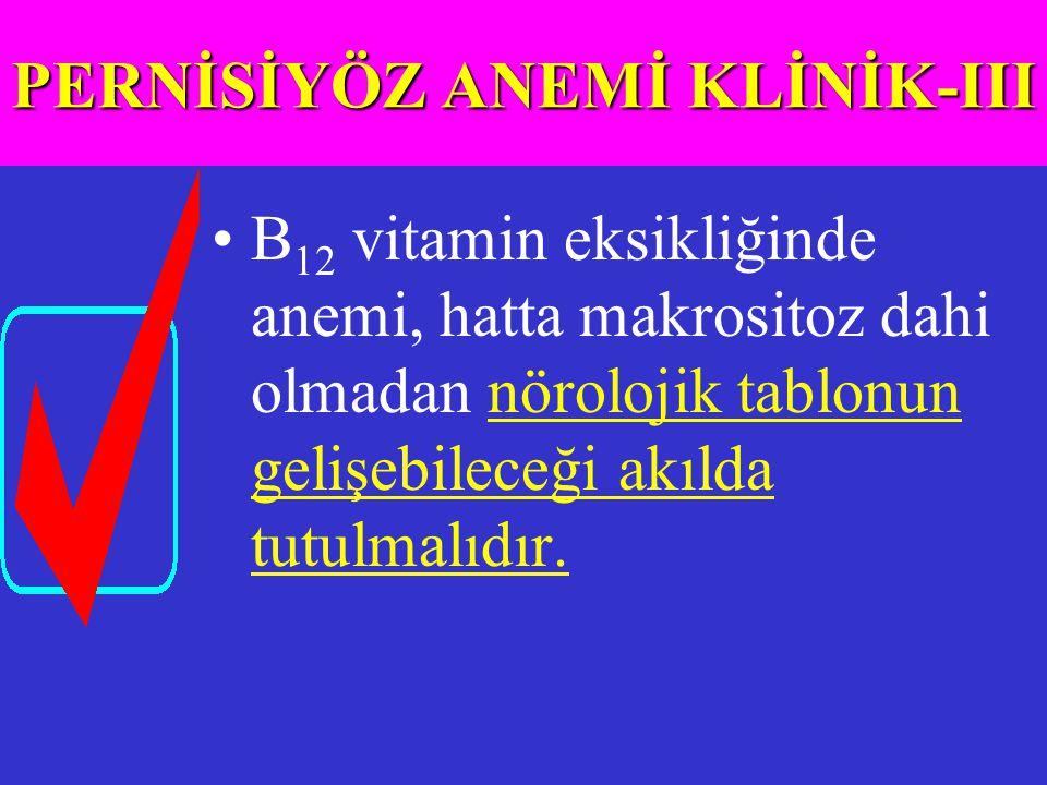 B 12 vitamin eksikliğinde anemi, hatta makrositoz dahi olmadan nörolojik tablonun gelişebileceği akılda tutulmalıdır. PERNİSİYÖZ ANEMİ KLİNİK-III