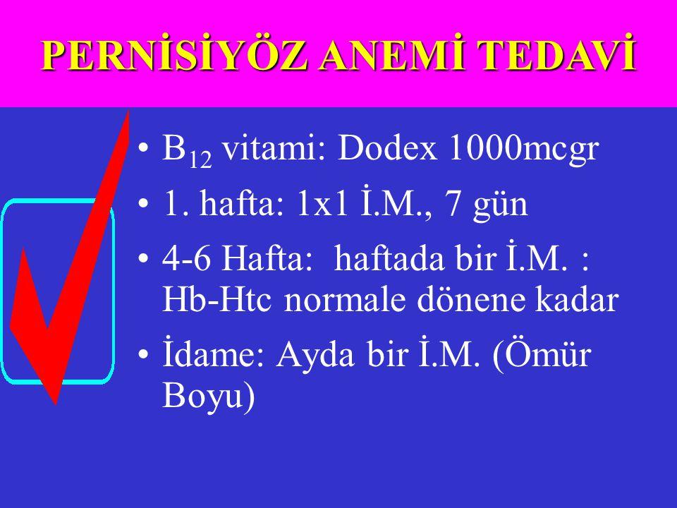 B 12 vitami: Dodex 1000mcgr 1. hafta: 1x1 İ.M., 7 gün 4-6 Hafta: haftada bir İ.M. : Hb-Htc normale dönene kadar İdame: Ayda bir İ.M. (Ömür Boyu) PERNİ