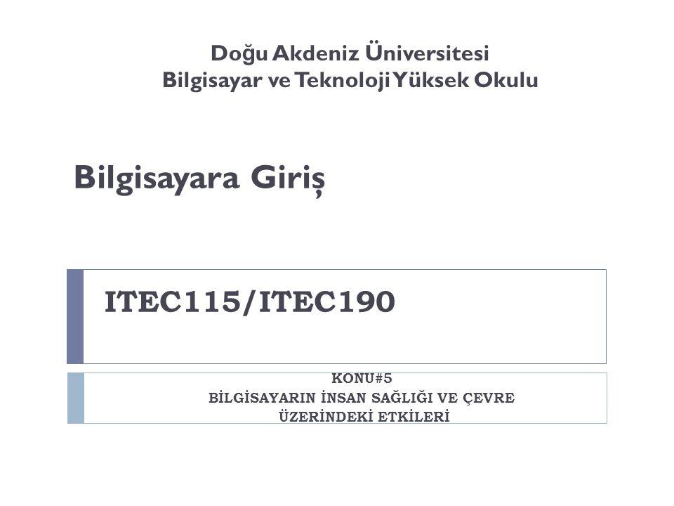 ITEC115/ITEC190 KONU#5 BİLGİSAYARIN İNSAN SAĞLIĞI VE ÇEVRE ÜZERİNDEKİ ETKİLERİ Do ğ u Akdeniz Üniversitesi Bilgisayar ve Teknoloji Yüksek Okulu Bilgisayara Giriş
