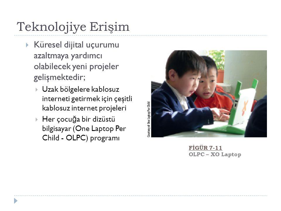 Teknolojiye Erişim  Küresel dijital uçurumu azaltmaya yardımcı olabilecek yeni projeler gelişmektedir;  Uzak bölgelere kablosuz interneti getirmek için çeşitli kablosuz internet projeleri  Her çocu ğ a bir dizüstü bilgisayar (One Laptop Per Child - OLPC) programı FİGÜR 7-11 OLPC – XO Laptop