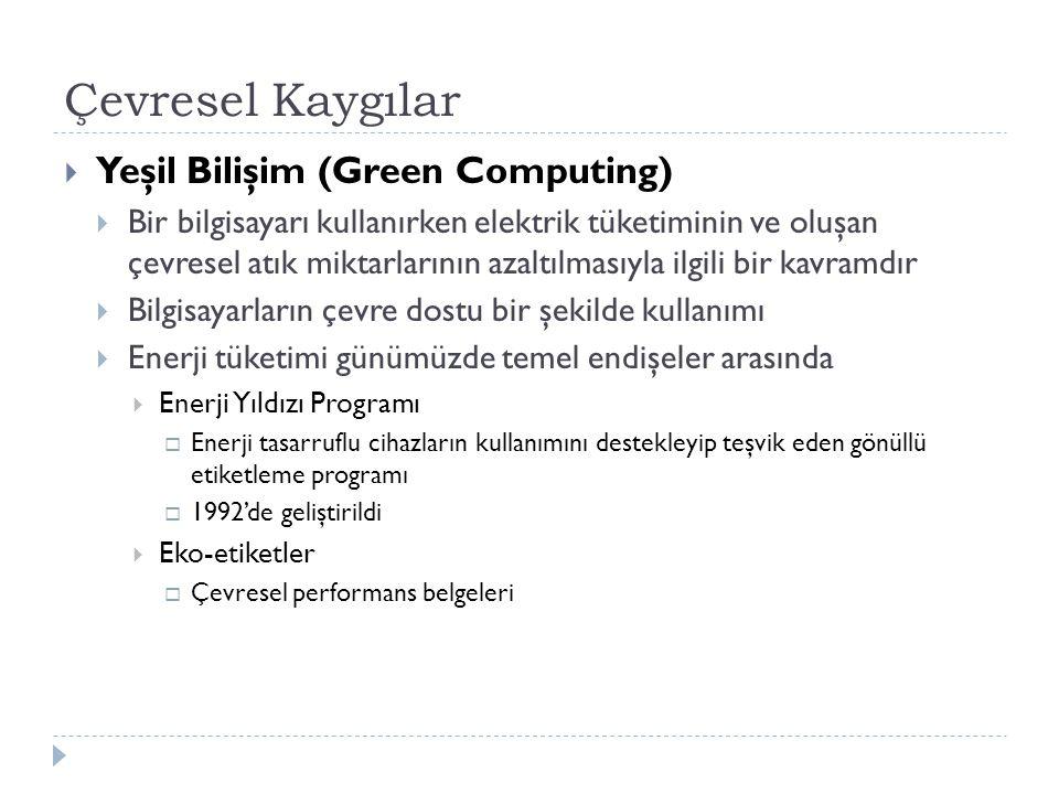 Çevresel Kaygılar  Yeşil Bilişim (Green Computing)  Bir bilgisayarı kullanırken elektrik tüketiminin ve oluşan çevresel atık miktarlarının azaltılmasıyla ilgili bir kavramdır  Bilgisayarların çevre dostu bir şekilde kullanımı  Enerji tüketimi günümüzde temel endişeler arasında  Enerji Yıldızı Programı  Enerji tasarruflu cihazların kullanımını destekleyip teşvik eden gönüllü etiketleme programı  1992'de geliştirildi  Eko-etiketler  Çevresel performans belgeleri