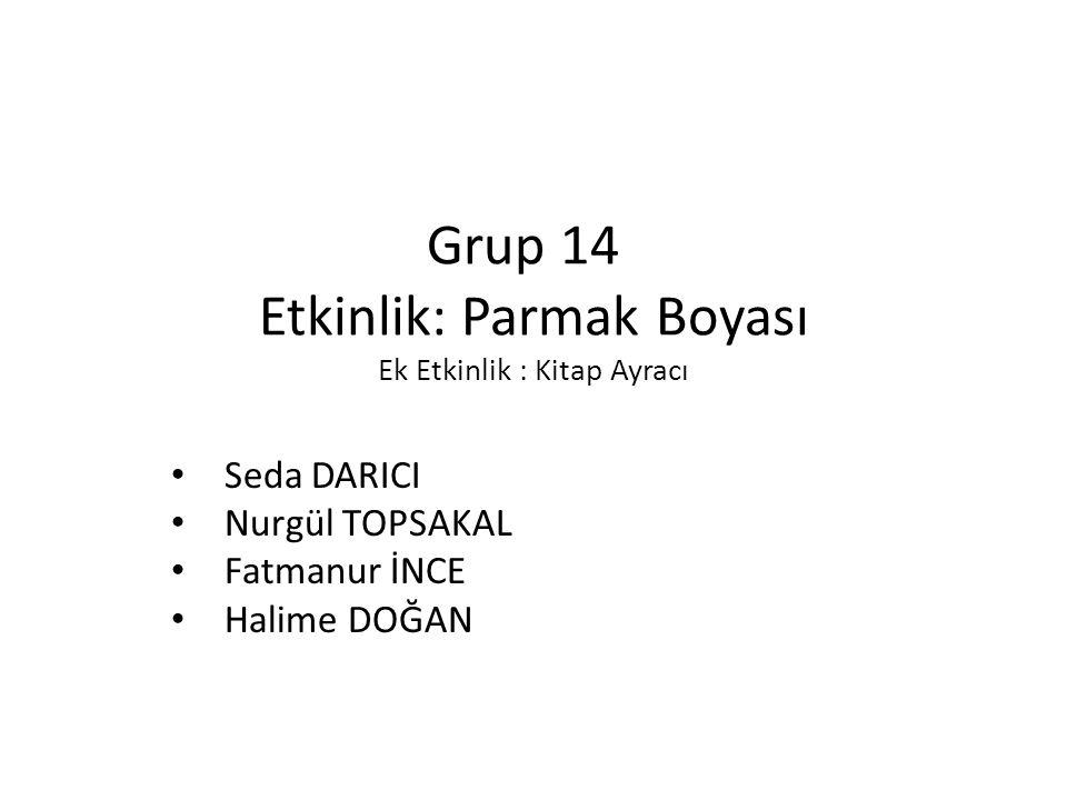 Grup 14 Etkinlik: Parmak Boyası Ek Etkinlik : Kitap Ayracı Seda DARICI Nurgül TOPSAKAL Fatmanur İNCE Halime DOĞAN