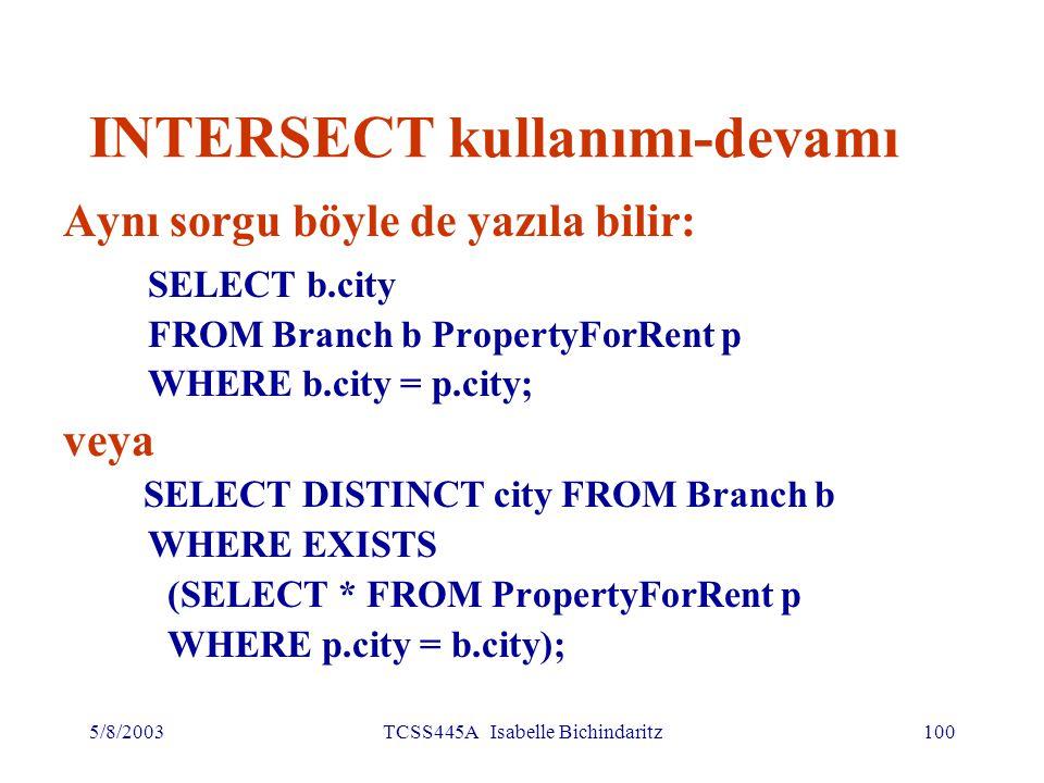 5/8/2003TCSS445A Isabelle Bichindaritz101 EXCEPT kullanımı Şube bulunan, ama mülk bulunmayan kentlerin listesi (SELECT city FROM Branch) EXCEPT (SELECT city FROM PropertyForRent); veya (SELECT * FROM Branch) EXCEPT CORRESPONDING BY city (SELECT * FROM PropertyForRent);
