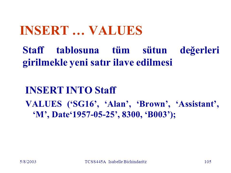 5/8/2003TCSS445A Isabelle Bichindaritz106 Varsayım (Defaults) kullanmakla INSERT Staff tablosuna yalnız belirlenmiş sütun değerlerini girmekle yeni satır eklenmesi INSERT INTO Staff (staffNo, fName, lName, position, salary, branchNo) VALUES ('SG44', 'Anne', 'Jones', 'Assistant', 8100, 'B003'); Veya INSERT INTO Staff VALUES ('SG44', 'Anne', 'Jones', 'Assistant', NULL, NULL, 8100, 'B003');