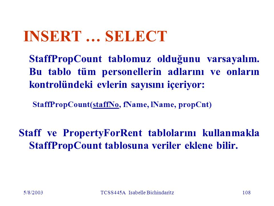 5/8/2003TCSS445A Isabelle Bichindaritz109 INSERT … SELECT INSERT INTO StaffPropCount (SELECT s.staffNo, fName, lName, COUNT(*) FROM Staff s, PropertyForRent p WHERE s.staffNo = p.staffNo GROUP BY s.staffNo, fName, lName) UNION (SELECT staffNo, fName, lName, 0 FROM Staff WHERE staffNo NOT IN (SELECT DISTINCT staffNo FROM PropertyForRent));