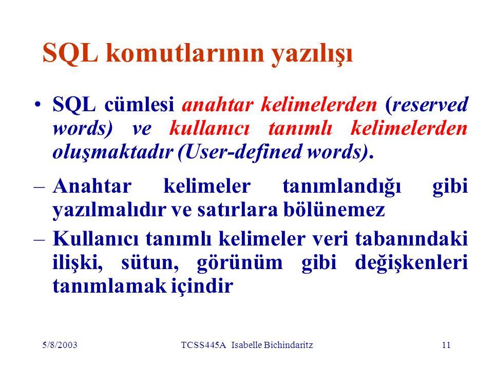 5/8/2003TCSS445A Isabelle Bichindaritz12 SQL komutlarının yazılışı SQL cümlesinin bileşenleri, sabit karakter türündekiler dışında büyük-küçük harflere duyarsızdır SQL cümlesinin okunaklı olması için tavsiyeler: –Her yantümce ( clause) yeni satırdan başlamalıdır.