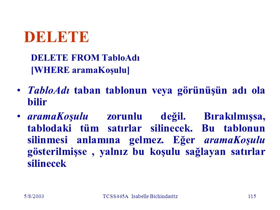5/8/2003TCSS445A Isabelle Bichindaritz115 DELETE DELETE FROM TabloAdı [WHERE aramaKoşulu] TabloAdı taban tablonun veya görünüşün adı ola bilir aramaKoşulu zorunlu değil.