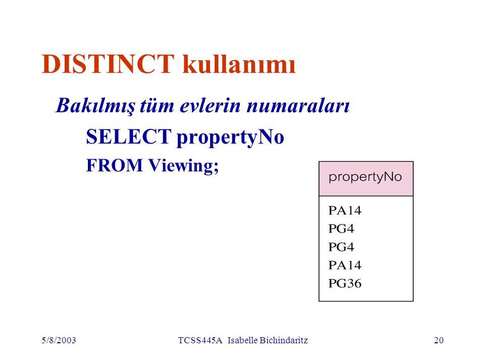 5/8/2003TCSS445A Isabelle Bichindaritz21 DISTINCT kullanımı DISTINCT, tekrarlanan satırları elemek içindir Bakılmış farklı evlerin numaraları SELECT DISTINCT propertyNo FROM Viewing; RnoPnoDateComment CR56PA1424- may- 98 Çok küçük l CR76PG420-apr- 98 Çok uzak CR56PG426- may- 98 CR62PA1414- may- 98 Yemek odası yok CR56PG3628-apr- 98