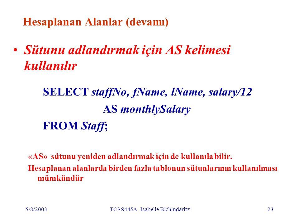 5/8/2003TCSS445A Isabelle Bichindaritz24 Koşullu arama Maaşı 10,000'den yüksek olan personellerin bilgileri SELECT staffNo, fName, lName, position, salary FROM Staff WHERE salary > 10000;