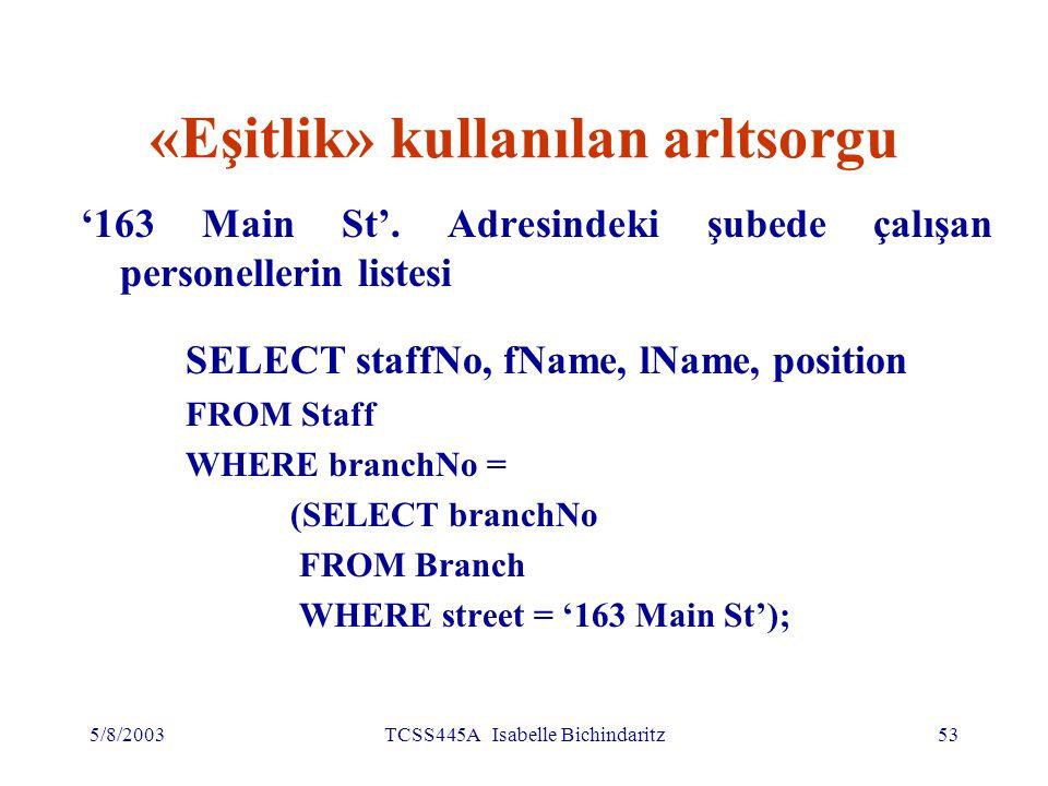 5/8/2003TCSS445A Isabelle Bichindaritz54 Eşitlik kullanılan altsorgu (devamı) İç SELECT '163 Main St' adresindeki şubenin numarasını ('B003') buluyor Dış SELECT, bu şubede çalışan personellerin ayrıntılı bilgilerini veriyor Dış SELECT böyle olacak: SELECT staffNo, fName, lName, position FROM Staff WHERE branchNo = 'B003';