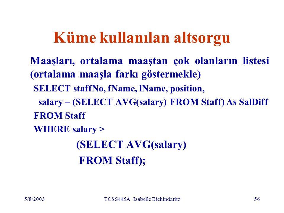 5/8/2003TCSS445A Isabelle Bichindaritz57 Küme kullanılan altsorgu (devamı) 'WHERE salary > AVG(salary)' yazmak olmaz Ortalama maaş bulunmalı (17000), sonra, ortalama maaştan yüksek olanların listesini dış SELECT ile bulmalı SELECT staffNo, fName, lName, position, salary – 17000 As salDiff FROM Staff WHERE salary > 17000;