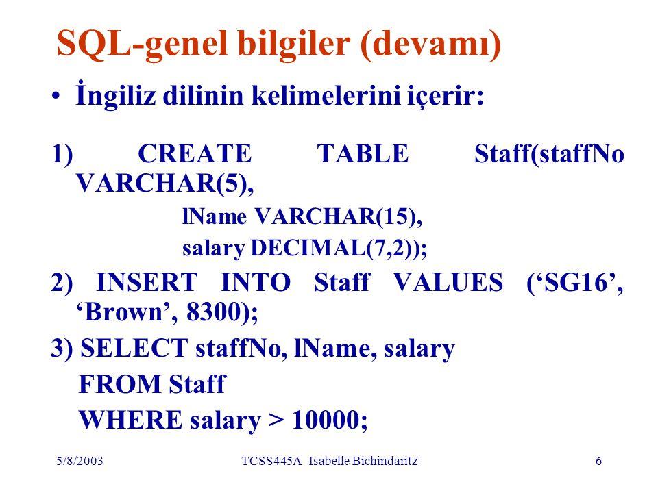 5/8/2003TCSS445A Isabelle Bichindaritz7 SQL-genel bilgiler (devamı) Veri ve Veri Tabanı yöneticileri, şirket yöneticileri, uygulama geliştiricileri, ve diğer kullanıcılar yararlana bilir SQL için ISO standardı mevcuttur.