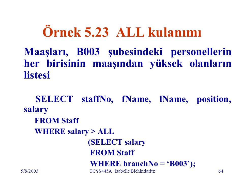 5/8/2003TCSS445A Isabelle Bichindaritz64 Örnek 5.23 ALL kulanımı Maaşları, B003 şubesindeki personellerin her birisinin maaşından yüksek olanların listesi SELECT staffNo, fName, lName, position, salary FROM Staff WHERE salary > ALL (SELECT salary FROM Staff WHERE branchNo = 'B003');