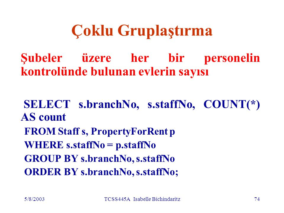 5/8/2003TCSS445A Isabelle Bichindaritz74 Çoklu Gruplaştırma Şubeler üzere her bir personelin kontrolünde bulunan evlerin sayısı SELECT s.branchNo, s.staffNo, COUNT(*) AS count FROM Staff s, PropertyForRent p WHERE s.staffNo = p.staffNo GROUP BY s.branchNo, s.staffNo ORDER BY s.branchNo, s.staffNo;