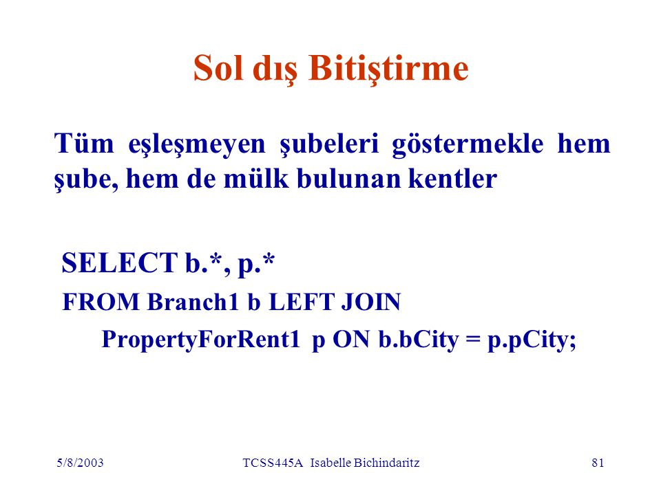 5/8/2003TCSS445A Isabelle Bichindaritz81 Sol dış Bitiştirme Tüm eşleşmeyen şubeleri göstermekle hem şube, hem de mülk bulunan kentler SELECT b.*, p.* FROM Branch1 b LEFT JOIN PropertyForRent1 p ON b.bCity = p.pCity;