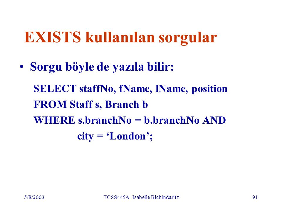 5/8/2003TCSS445A Isabelle Bichindaritz91 EXISTS kullanılan sorgular Sorgu böyle de yazıla bilir: SELECT staffNo, fName, lName, position FROM Staff s, Branch b WHERE s.branchNo = b.branchNo AND city = 'London';