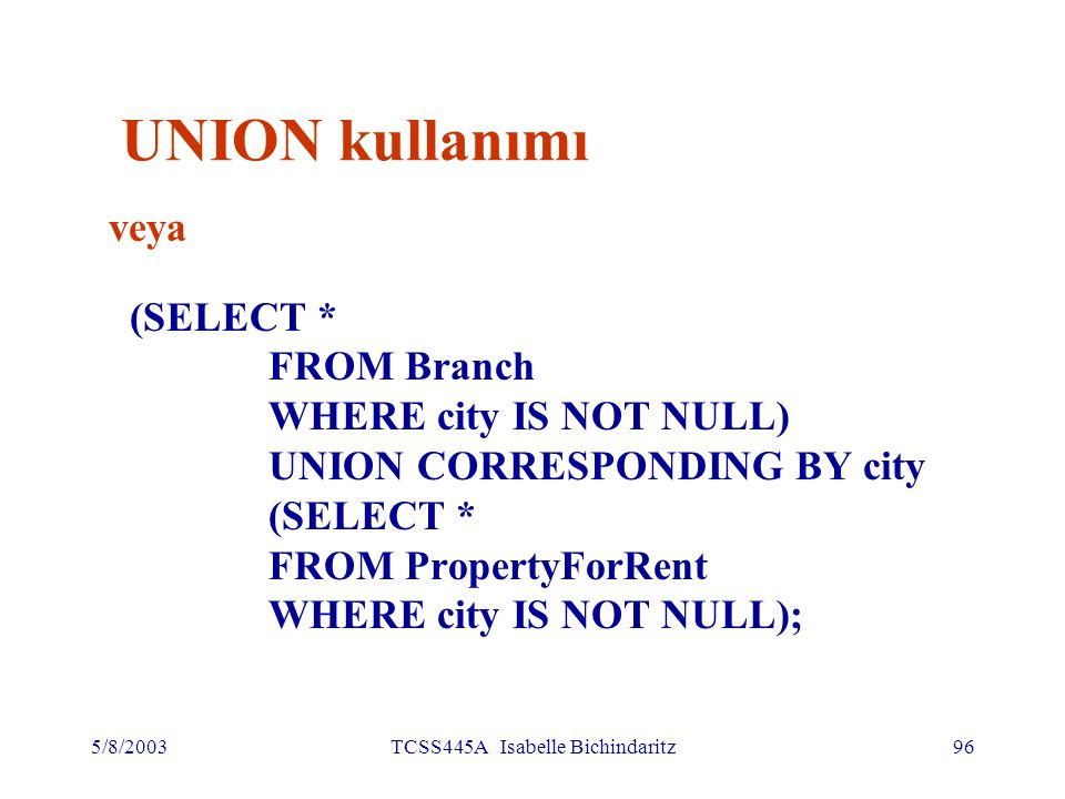 5/8/2003TCSS445A Isabelle Bichindaritz96 UNION kullanımı veya (SELECT * FROM Branch WHERE city IS NOT NULL) UNION CORRESPONDING BY city (SELECT * FROM PropertyForRent WHERE city IS NOT NULL);