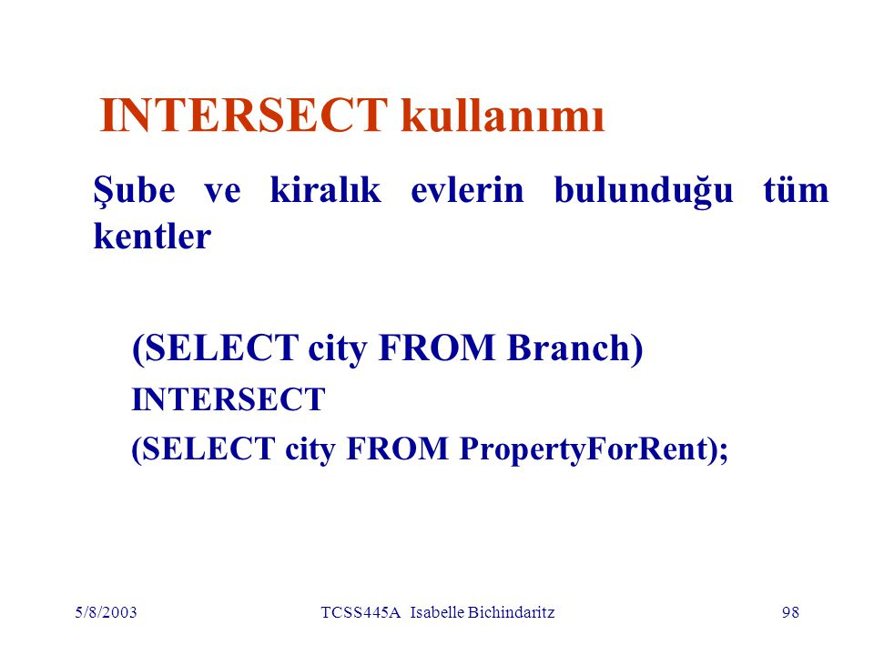 5/8/2003TCSS445A Isabelle Bichindaritz98 INTERSECT kullanımı Şube ve kiralık evlerin bulunduğu tüm kentler (SELECT city FROM Branch) INTERSECT (SELECT city FROM PropertyForRent);