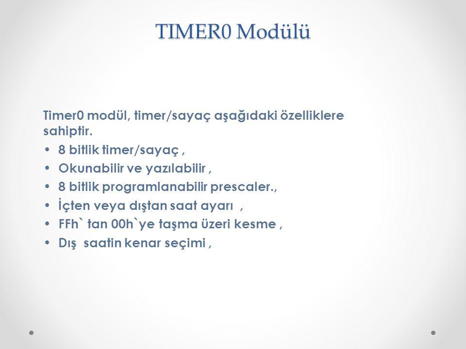 TIMER0 Modülü Timer0 modül, timer/sayaç aşağıdaki özelliklere sahiptir. 8 bitlik timer/sayaç, Okunabilir ve yazılabilir, 8 bitlik programlanabilir pre
