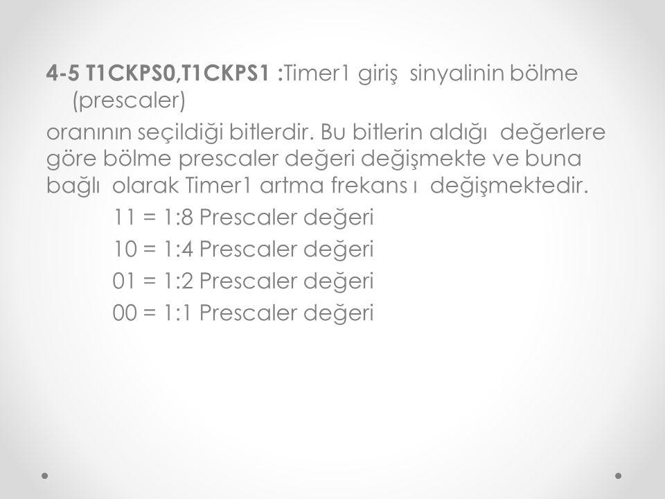 4-5 T1CKPS0,T1CKPS1 : Timer1 giriş sinyalinin bölme (prescaler) oranının seçildiği bitlerdir. Bu bitlerin aldığı değerlere göre bölme prescaler değeri