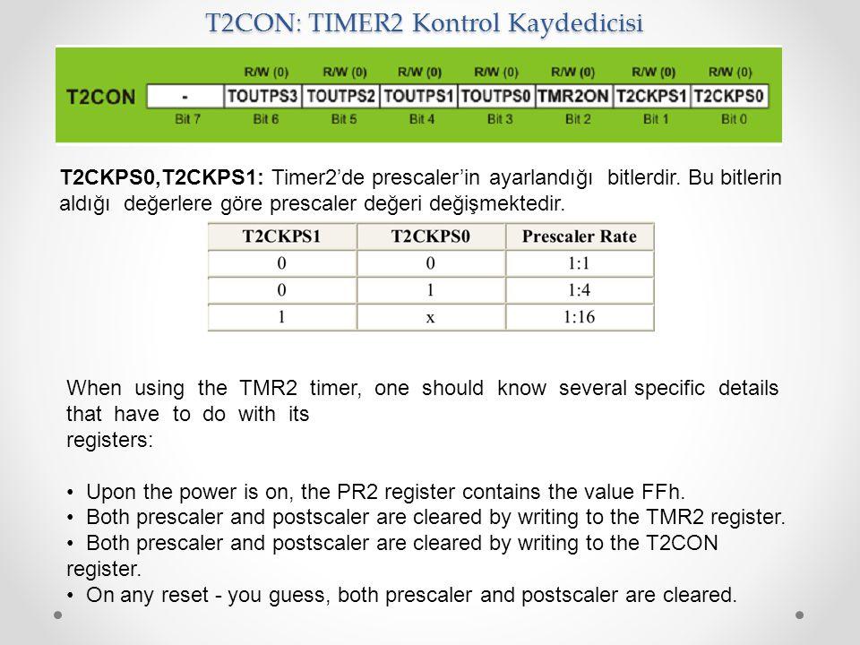 T2CON: TIMER2 Kontrol Kaydedicisi T2CKPS0,T2CKPS1: Timer2'de prescaler'in ayarlandığı bitlerdir. Bu bitlerin aldığı değerlere göre prescaler değeri de