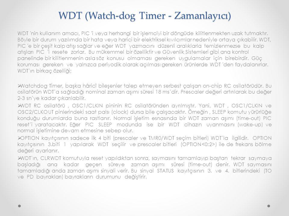 WDT (Watch-dog Timer - Zamanlayıcı) WDT 'nin kullanım amacı, PIC 'i veya herhangi bir işlemciyi bir döngüde kilitlenmekten uzak tutmaktır. Böyle bir d