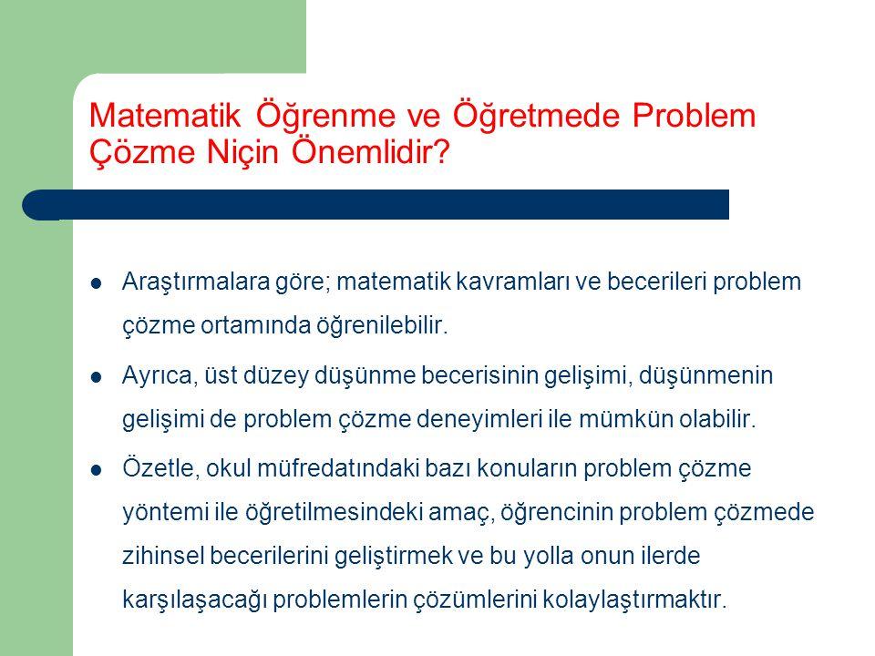 Matematik Öğrenme ve Öğretmede Problem Çözme Niçin Önemlidir? Araştırmalara göre; matematik kavramları ve becerileri problem çözme ortamında öğrenileb