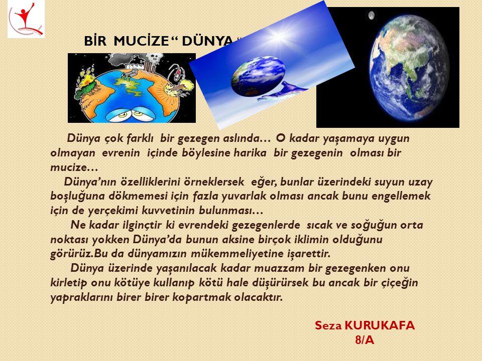 B İ R MUC İ ZE DÜNYA Dünya çok farklı bir gezegen aslında… O kadar yaşamaya uygun olmayan evrenin içinde böylesine harika bir gezegenin olması bir mucize… Dünya'nın özelliklerini örneklersek e ğ er, bunlar üzerindeki suyun uzay boşlu ğ una dökmemesi için fazla yuvarlak olması ancak bunu engellemek için de yerçekimi kuvvetinin bulunması… Ne kadar ilginçtir ki evrendeki gezegenlerde sıcak ve so ğ u ğ un orta noktası yokken Dünya'da bunun aksine birçok iklimin oldu ğ unu görürüz.Bu da dünyamızın mükemmeliyetine işarettir.