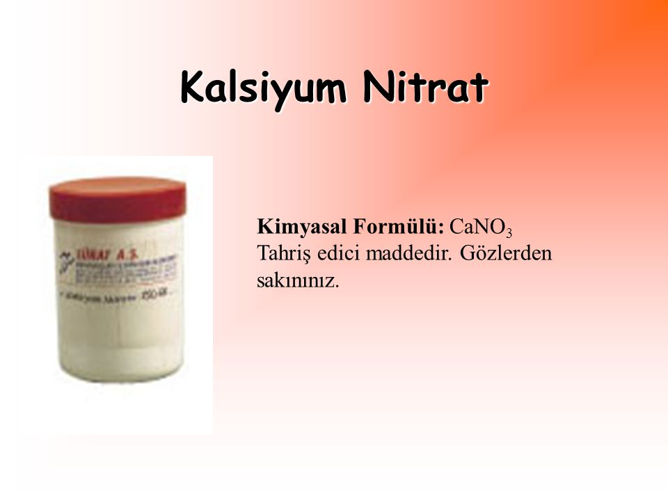 Kalsiyum Nitrat Kimyasal Formülü: CaNO 3 Tahriş edici maddedir. Gözlerden sakınınız.