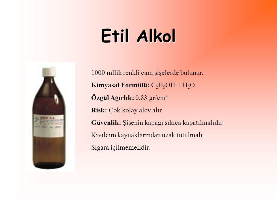 Etil Alkol 1000 mllik renkli cam şişelerde bulunur. Kimyasal Formülü: C 2 H 5 OH + H 2 O Özgül Ağırlık: 0.83 gr/cm 3 Risk: Çok kolay alev alır. Güvenl