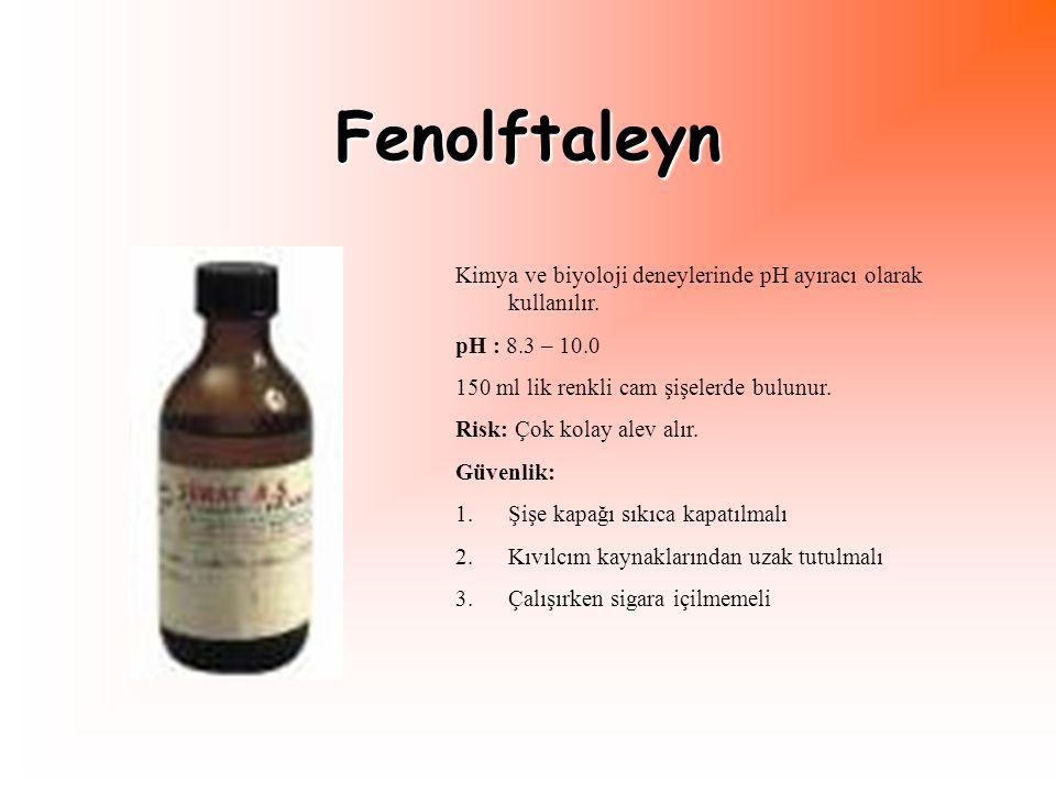 Fenolftaleyn Kimya ve biyoloji deneylerinde pH ayıracı olarak kullanılır. pH : 8.3 – 10.0 150 ml lik renkli cam şişelerde bulunur. Risk: Çok kolay ale