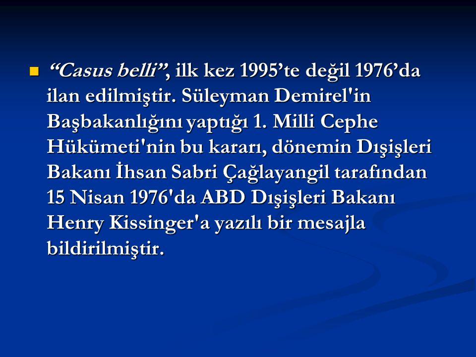 """""""Casus belli"""", ilk kez 1995'te değil 1976'da ilan edilmiştir. Süleyman Demirel'in Başbakanlığını yaptığı 1. Milli Cephe Hükümeti'nin bu kararı, dönemi"""
